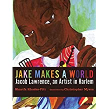 Jake Makes a World: Jacob Lawrence, A Young Artist in Harlem by Sharifa Rhodes-Pitts (2015-06-30)