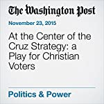 At the Center of the Cruz Strategy: a Play for Christian Voters | Katie Zezima