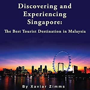 Discovering and Experiencing Singapore: The Best Tourist Destination in Malaysia Audiobook
