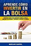 Aprende cómo invertir en la Bolsa: Primeros pasos para aprender sobre la Bolsa, superar tus miedos y empezar a invertir tu dinero (Spanish Edition)