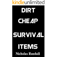 Dirt Cheap Survival Items: Inexpensive Yet Highly Effective Survival Items To Help You Prepare For Disaster On A Serious Budget