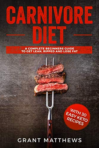 Carnivore Diet: A Complete Beginner's Guide To Get Lean, Ripped, and Lose Fat with 30 Easy Keto Recipes by Grant Matthews