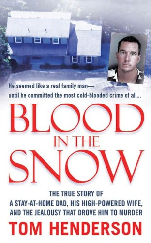 (Blood in the Snow: The True Story of a Stay-at-Home Dad, his High-Powered Wife, and the Jealousy that Drove him to Murder (St. Martin's True Crime Library))
