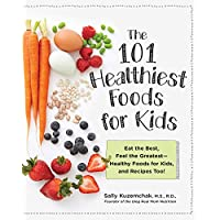 101 Healthiest Foods for Kids:Eat the Best, Feel the Greatest-Healthy Foods for Kids, and Recipes Too!