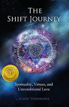 The Shift Journey: Spirituality, Virtues, and Unconditional Love by [Yoshikawa, Elaine]