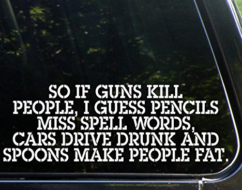 So if Guns Kill People, Pencils Miss Spell Words, Cars Drive Drunk, and Spoons Make People Fat - Funny - Die Cut Decal Bumper Sticker for Motorcycles, Windows, Cars, Trucks, Laptops, Etc. (Decal People)