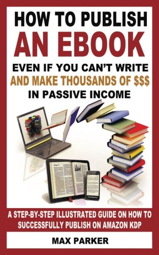 How to Publish an eBook Even If You Can't Write: and Make Thousands of Dollars in Passive Income: A Step-By-Step Illustrated Guide On How To Successfully Publish on Amazon KDP