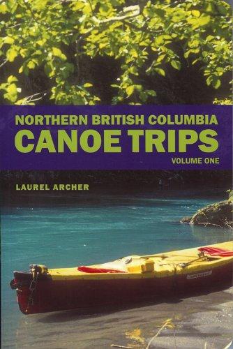 Northern British Columbia Canoe Trips: Volume One: - Canada Archer