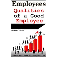 Employees: Qualities of a Good Employee in Small Business or a Corporation (Employee Handbook, Employee Manual, Book 1)