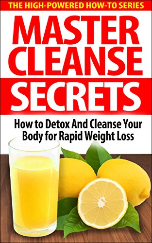 Master Cleanse Secrets: How To Detox And Cleanse Your Body For Rapid Weight Loss (fruit diet, healthy detox, detox diet drink, detox diet foods, best detox diet, detox diet cleanse, cleansing foods) (Best Drink To Cleanse Your Body)