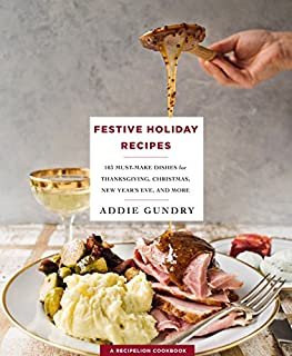 Book Cover: Festive Holiday Recipes: 103 Must-Make Dishes for Thanksgiving, Christmas, and New Year's Eve Everyone Will Love