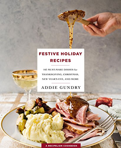 Festive Holiday Recipes: 103 Must-Make Dishes for Thanksgiving, Christmas, and New Year's Eve Everyone Will Love