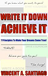 Write It Down, Achieve It: 7 Principles To Make Your Dreams Come True! (The Ultimate Transformational Guide Book 1) (English Edition)