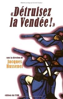 Détruisez la Vendée ! : regards croisés sur les victimes et destructions de la guerre de Vendée, Hussenet, Jacques