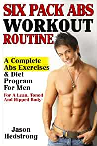 Six Pack Abs Workout Routine: A Complete Abs Exercises & Diet Program For Men For A Lean, Toned