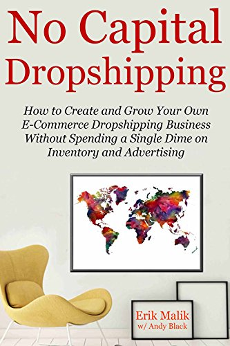 NO CAPITAL DROPSHIPPING: How to Create and Grow Your Own E-Commerce Dropshipping Business Without Spending a Single Dime on Inventory and Advertising