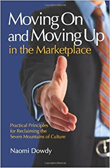 Book Moving On and Moving Up in the Marketplace: Practical Principles for Reclaiming the Seven Mountains of Culture