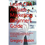 Learn CPA Affiliate Marketing: Beginners Guide: Ethically Steal This 6-Step Blueprint To Get Started In CPA Affiliate...