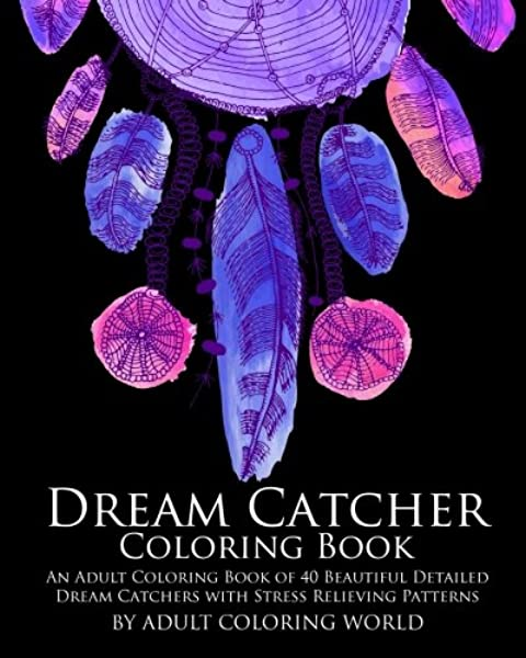 Amazon.com: Dream Catcher Coloring Book: An Adult Coloring Book Of 40  Beautiful Detailed Dream Catchers With Stress Relieving Patterns (Pattern Coloring  Books) (Volume 4) (9781523960910): World, Adult Coloring: Books