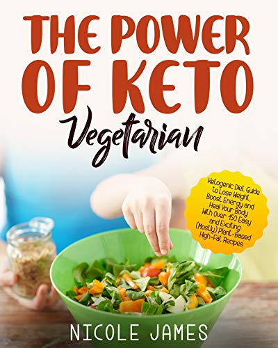 The Power of Keto Vegetarian: Ketogenic Diet Guide To Lose Weight, Boost Energy and Heal Your Body With Over 150 Easy and Exciting (Mostly) Plant-Based, High-Fat Recipes
