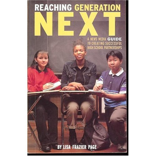 Reaching Generation Next - A News Media Guide to Creating Successful High School Journalism Partnerships (Investing in Scholastic Journalism)