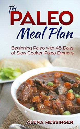 The Paleo Meal Plan: Beginning Paleo with 45 Days of Slow Cooker Paleo Dinners