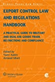 Export Control Law and Regulations Handbook : A Practical Guide to Military and Dual-Use Goods Trade Restrictions and Compliance, Aubin, Yann and Idiart, Arnaud, 9041135294