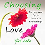 Choosing Love: Moving from Ego to Essence in Relationships | Gina Lake