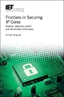 Frontiers in Securing IP Cores: Forensic detective control and obfuscation techniques Front Cover