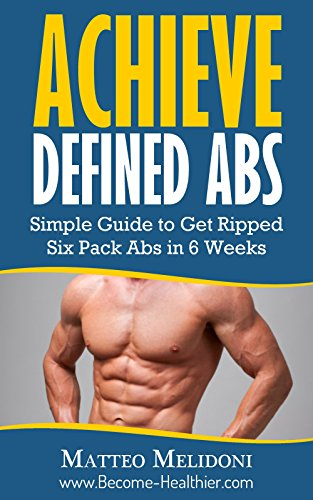 Achieve Defined Abs: Simple Guide to Get Ripped Six Pack Abs in 6 Weeks