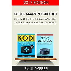 Kodi & Amazon Echo Dot: 2 Manuscripts: Ultimate guide to install Kodi on your fire TV Stick & Use Amazon Echo Dot in 2017