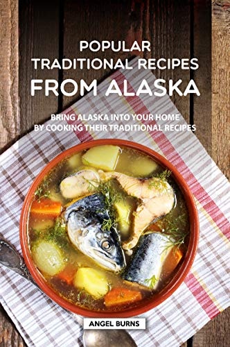 Popular Traditional Recipes from Alaska: Bring Alaska into your Home by Cooking Their Traditional Recipes