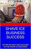 SHAVE ICE BUSINESS SUCCESS: 54 TIPS TO HELP YOU SUCCEED IN THE SHAVE...