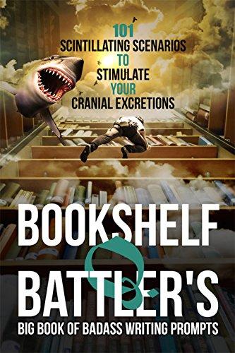 Bookshelf Q Battler S Big Book Of Badass Writing Prompts 101 Scintillating Scenarios To Stimulate Your Cranial Excretions