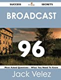 Broadcast 96 Success Secrets - 96 Most Asked Questions on Broadcast - What You Need to Know, Jack Velez, 1488518599