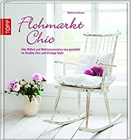Flohmarkt Chic Alte Mobel Und Wohnaccessoires Neu Gestaltet Im Shabby Chic Und Vintage Style Amazon Co Uk Schons Bettina 9783772459313 Books