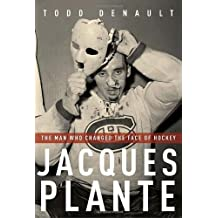 By Todd Denault - Jacques Plante: The Man Who Changed the Face of Hockey (First Edition)