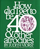 How Did I Get to Be Forty and Other Atrocities, Judith Viorst, 0671223666