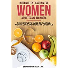 INTERMITTENT FASTING FOR WOMEN, ATHLETES AND BEGINNERS ; THE COMPLETE GUIDE TO FASTING, WEIGHT LOSS AND HEALTHY LIFESTYLE