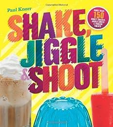Shake, Jiggle  Shoot: More Than 150 Boozy Shakes, Jiggle Shots  Frozen Treats