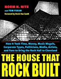 The House That Rock Built: How it Took Time, Money, Music Moguls, Corporate Types, Politicians, Media, Artists, and Fans To Bring the Rock Hall To Cleveland