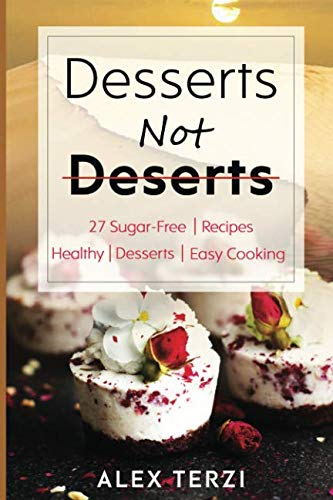Desserts not Deserts: 27 Sugar-Free Recipes, Healthy Desserts & Easy Cooking (Healthy Food) by Alex Terzi
