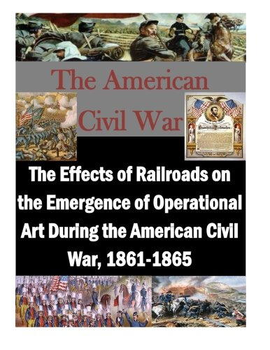 - The Effects of Railroads on the Emergence of Operational Art During the American Civil War, 1861-1865