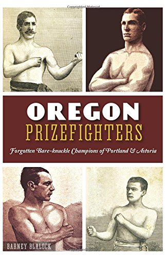 Oregon Prizefighters:: Forgotten Bare-knuckle Champions of Portland & Astoria (Bare Knuckle Boxers)
