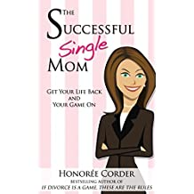 The Successful Single Mom: Get Your Life Back and Your Game On! (The Successful Single Mom Book 1)