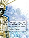 The Twilight of the Gods and Other Tales, Richard Garnett, 1481813986