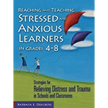 Reaching and Teaching Stressed and Anxious Learners in Grades 4-8: Strategies for Relieving Distress and Trauma in Schools and Classrooms