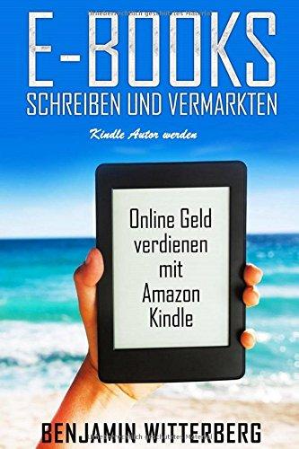 E-Books Schreiben und Vermarkten: Kindle Autor werden: Online Geld verdienen mit Amazon Kindle