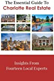 img - for The Essential Guide To Charlotte Real Estate: Insights From Fourteen Local Experts book / textbook / text book