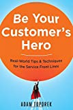 Be Your Customer's Hero: Real-World Tips & Techniques for the Service Front Lines (UK Professional Business Management / Business)
